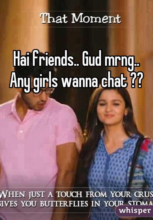 Hai friends.. Gud mrng.. Any girls wanna chat ??