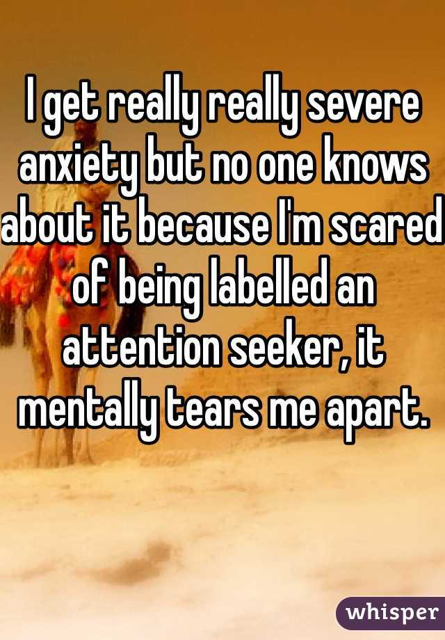 I get really really severe anxiety but no one knows about it because I'm scared of being labelled an attention seeker, it mentally tears me apart.