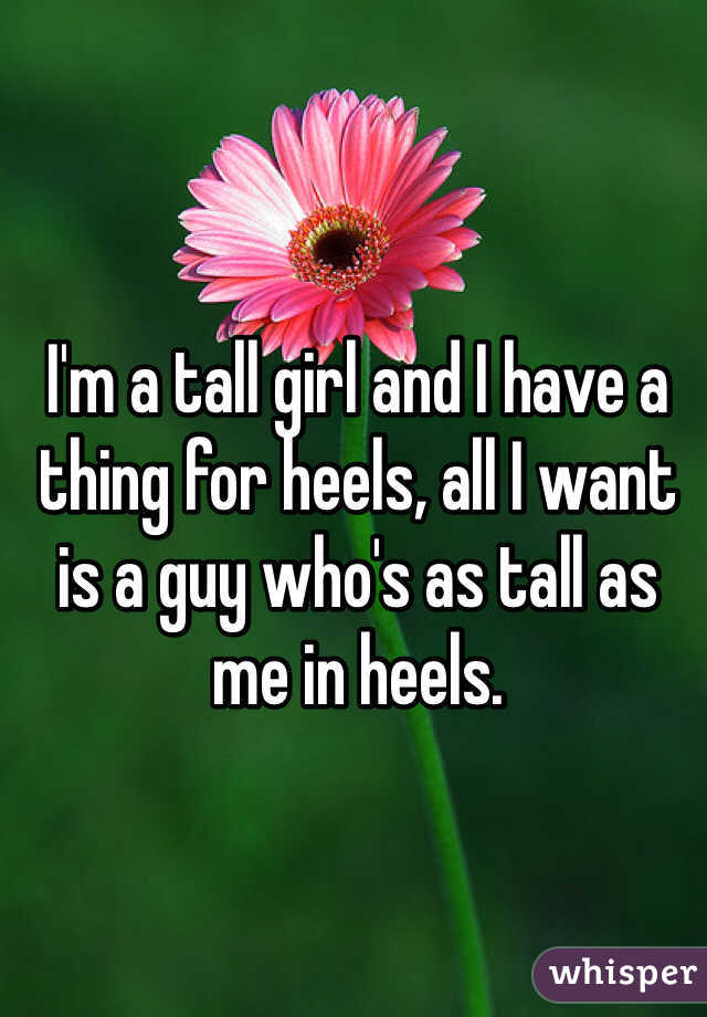 I'm a tall girl and I have a thing for heels, all I want is a guy who's as tall as me in heels.