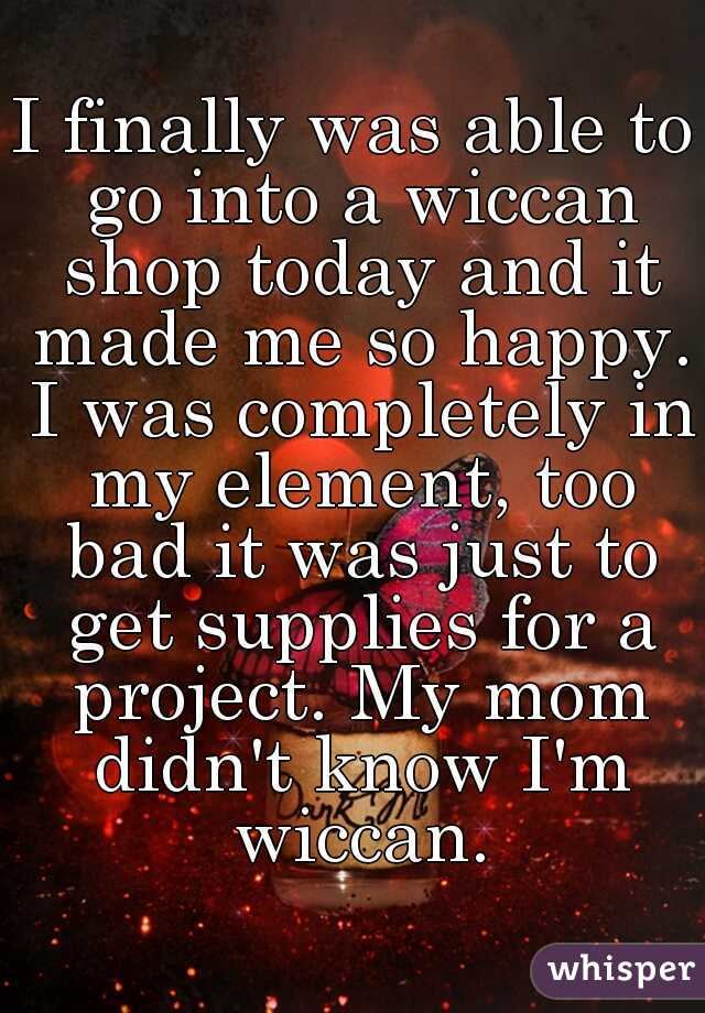 I finally was able to go into a wiccan shop today and it made me so happy. I was completely in my element, too bad it was just to get supplies for a project. My mom didn't know I'm wiccan.