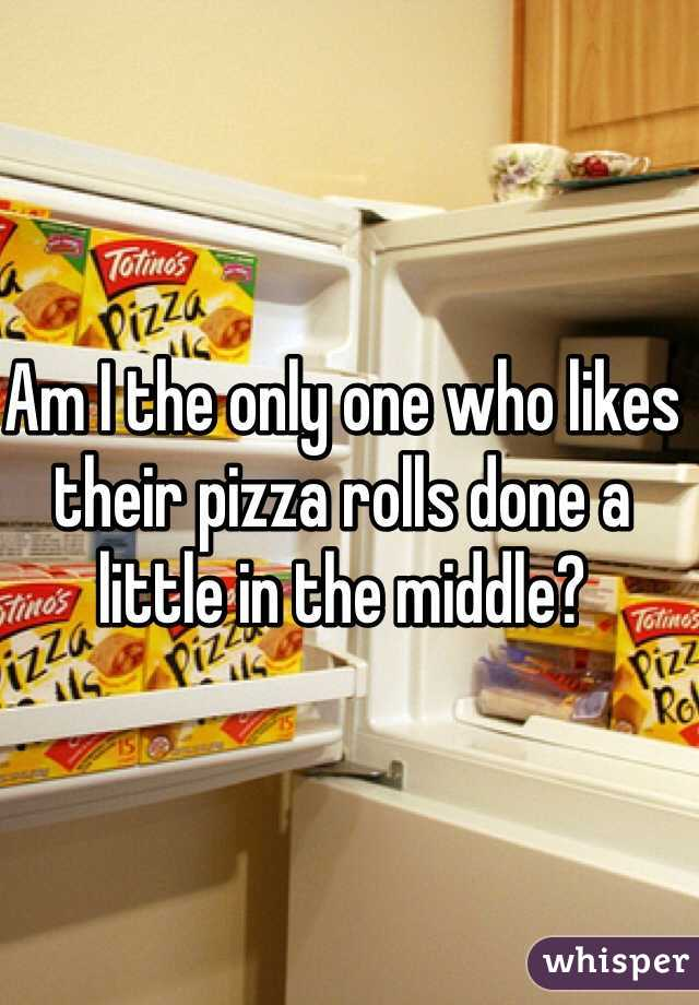Am I the only one who likes their pizza rolls done a little in the middle?