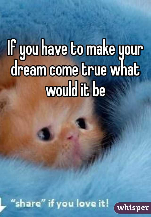 If you have to make your dream come true what would it be