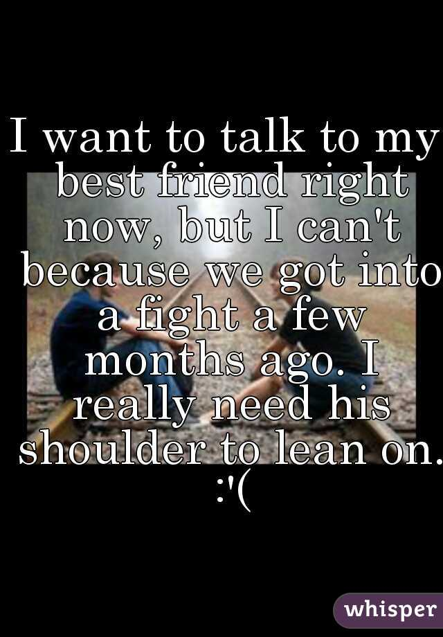 I want to talk to my best friend right now, but I can't because we got into a fight a few months ago. I really need his shoulder to lean on. :'(