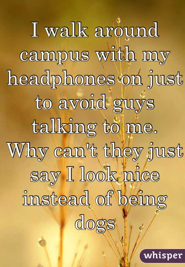 I walk around campus with my headphones on just to avoid guys talking to me.  Why can't they just say I look nice instead of being dogs