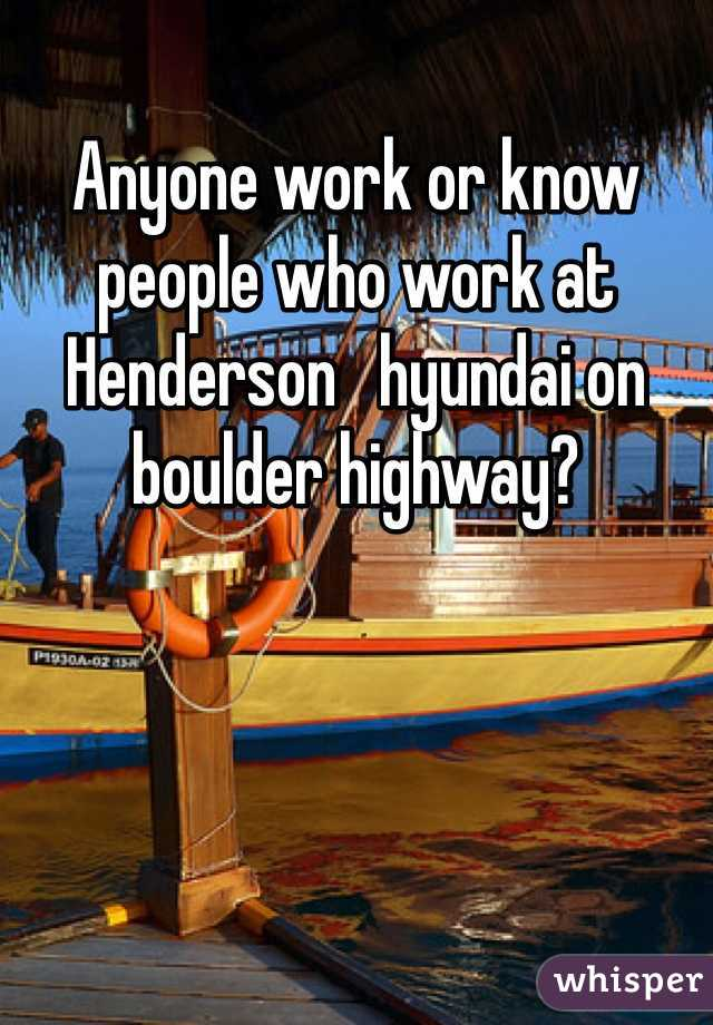 Anyone work or know people who work at Henderson   hyundai on boulder highway?