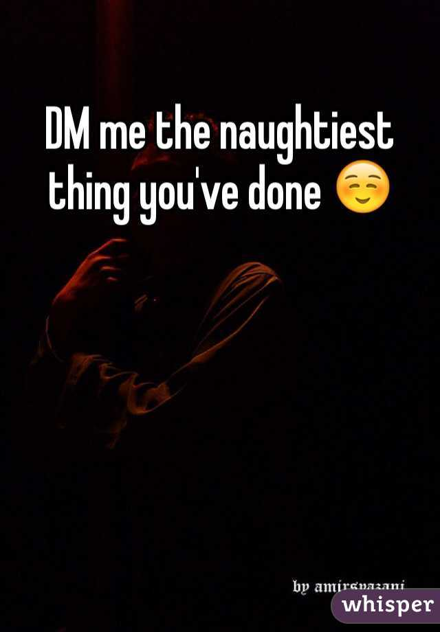 DM me the naughtiest thing you've done ☺