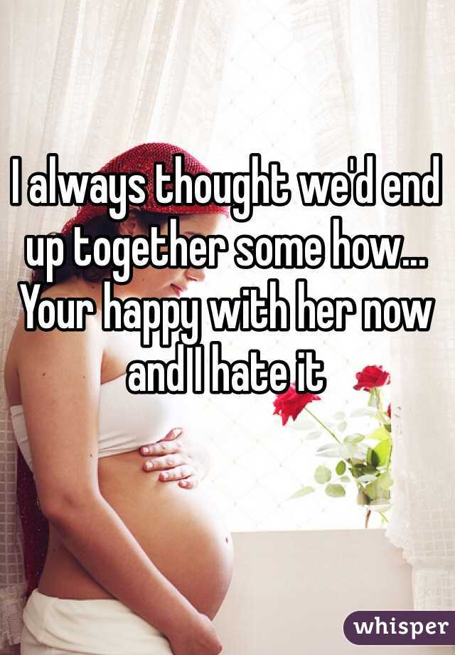 I always thought we'd end up together some how... Your happy with her now and I hate it