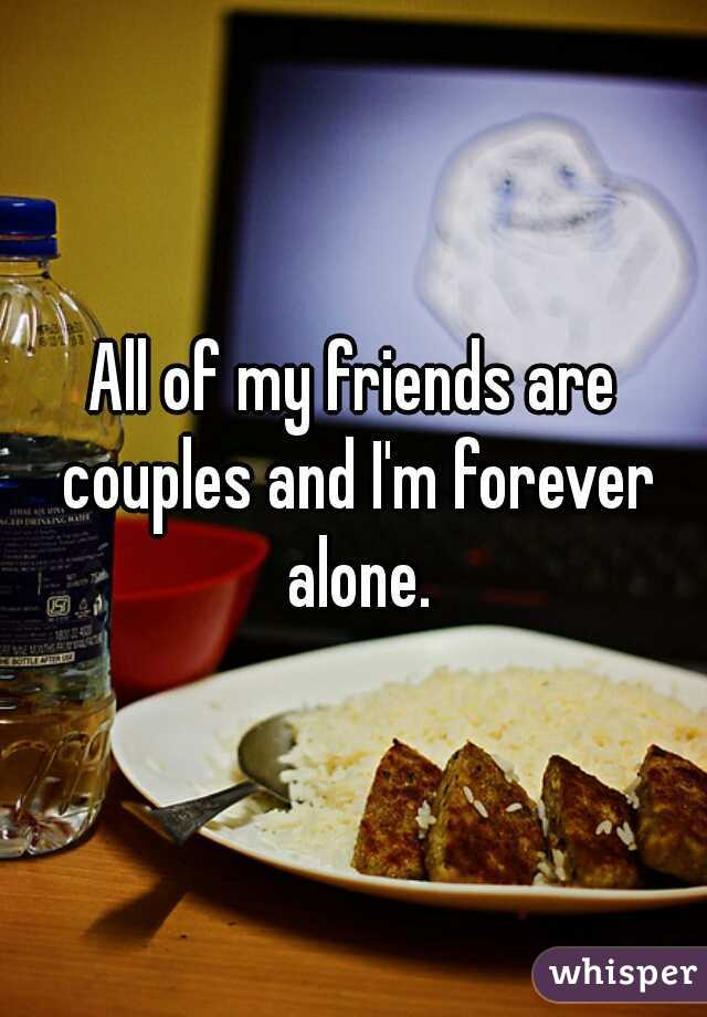 All of my friends are couples and I'm forever alone.