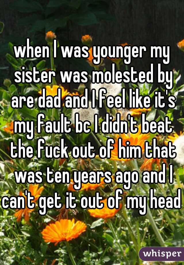 when I was younger my sister was molested by are dad and I feel like it's my fault bc I didn't beat the fuck out of him that was ten years ago and I can't get it out of my head