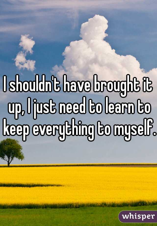 I shouldn't have brought it up, I just need to learn to keep everything to myself.