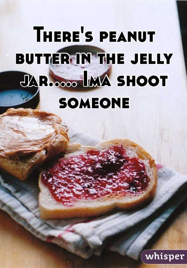 There's peanut butter in the jelly jar..... Ima shoot someone
