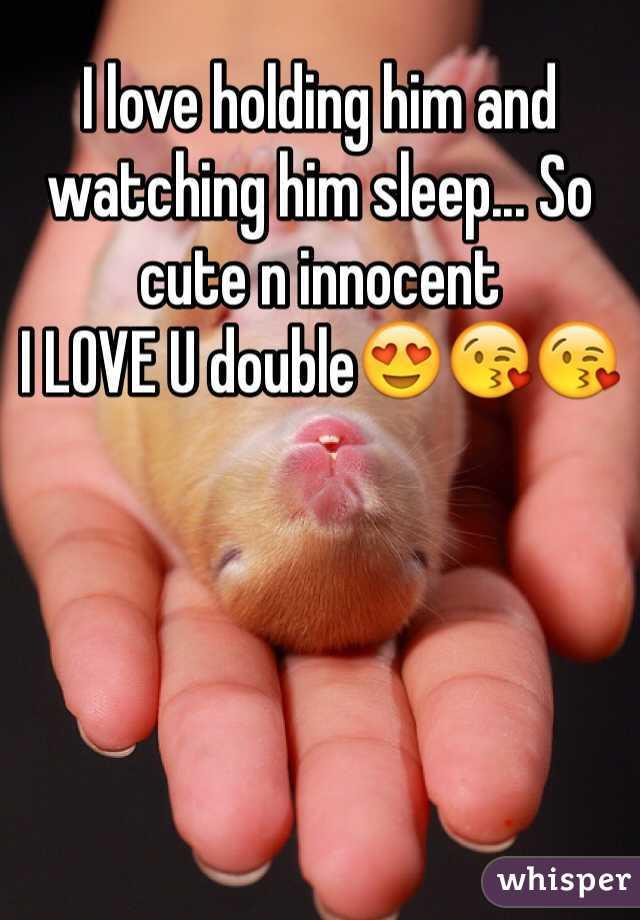 I love holding him and watching him sleep... So cute n innocent I LOVE U double😍😘😘