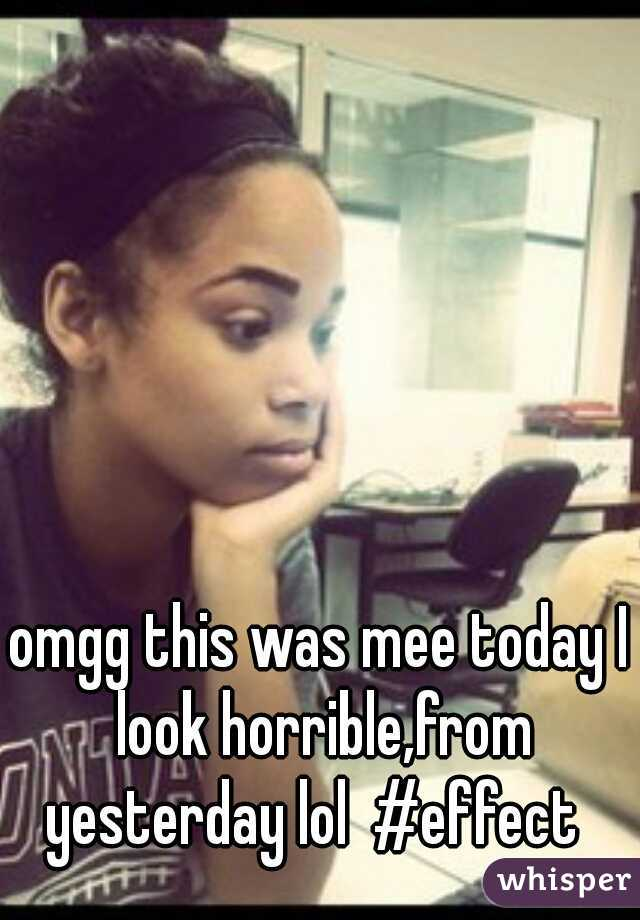 omgg this was mee today I look horrible,from yesterday lol  #effect