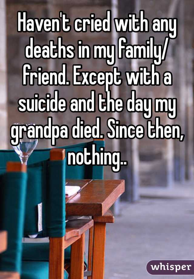 Haven't cried with any deaths in my family/friend. Except with a suicide and the day my grandpa died. Since then, nothing..