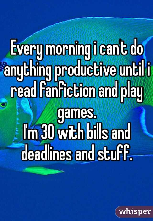 Every morning i can't do anything productive until i read fanfiction and play games.  I'm 30 with bills and deadlines and stuff.