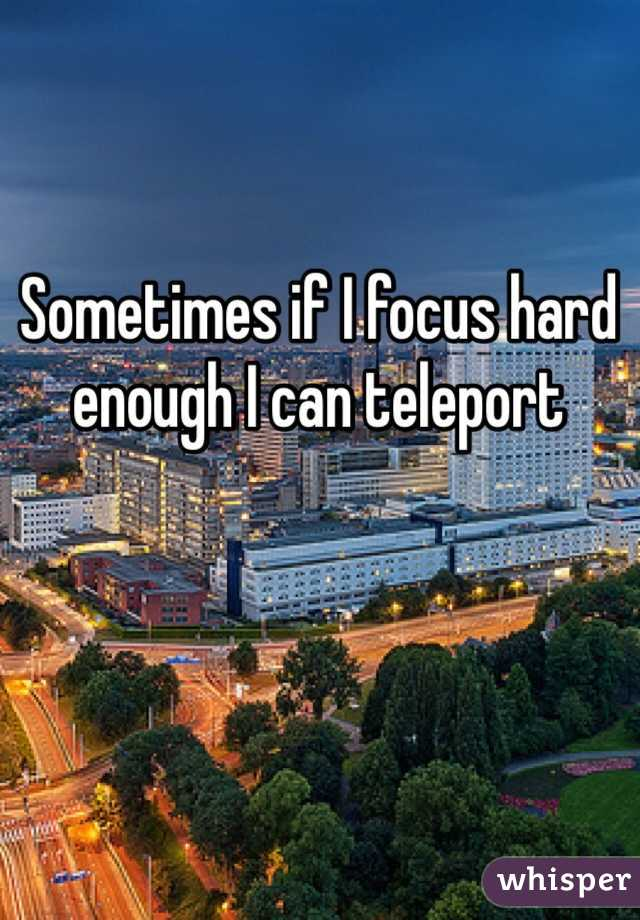 Sometimes if I focus hard enough I can teleport