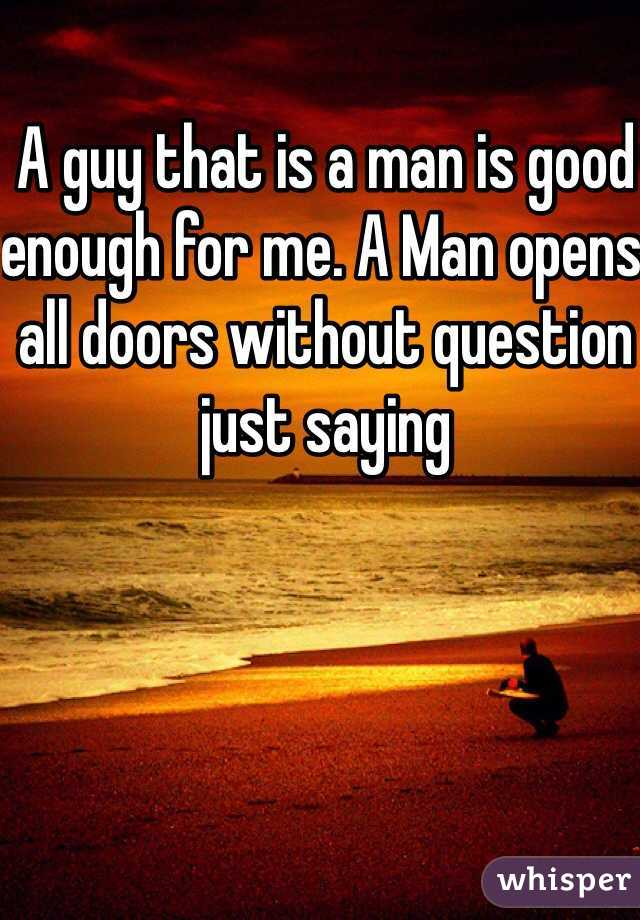 A guy that is a man is good enough for me. A Man opens all doors without question just saying