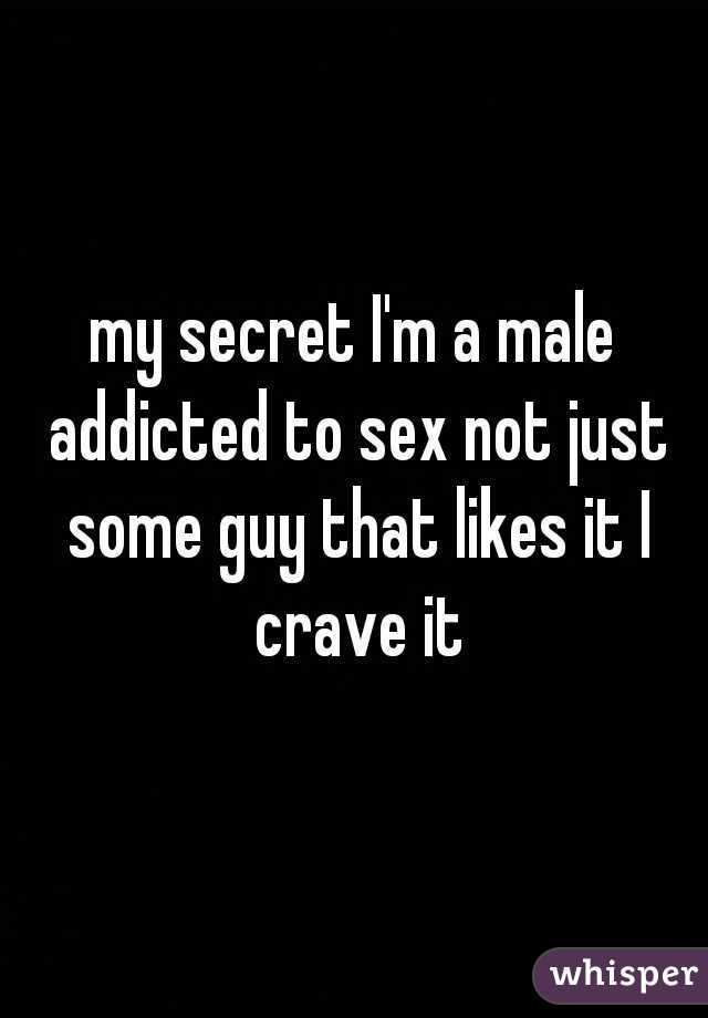 my secret I'm a male addicted to sex not just some guy that likes it I crave it