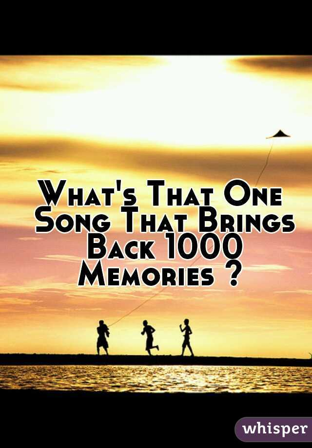 What's That One Song That Brings Back 1000 Memories ?