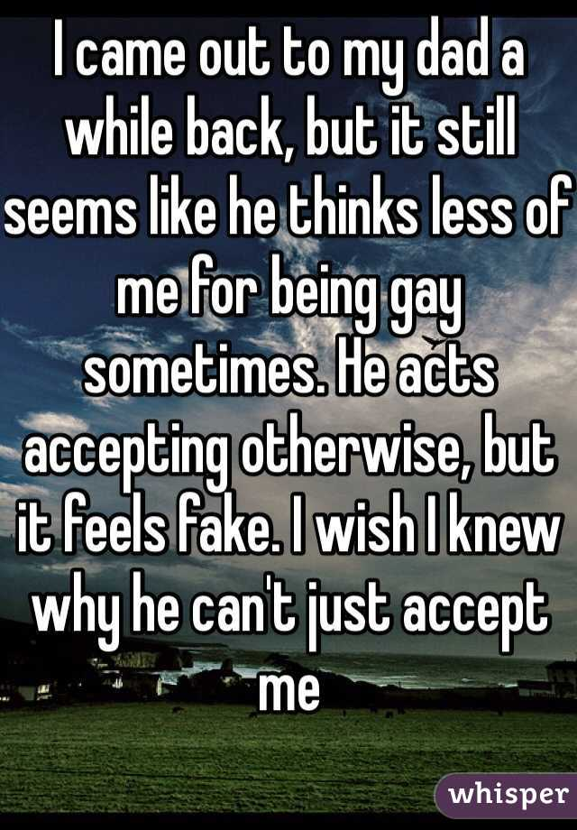 I came out to my dad a while back, but it still seems like he thinks less of me for being gay sometimes. He acts accepting otherwise, but it feels fake. I wish I knew why he can't just accept me