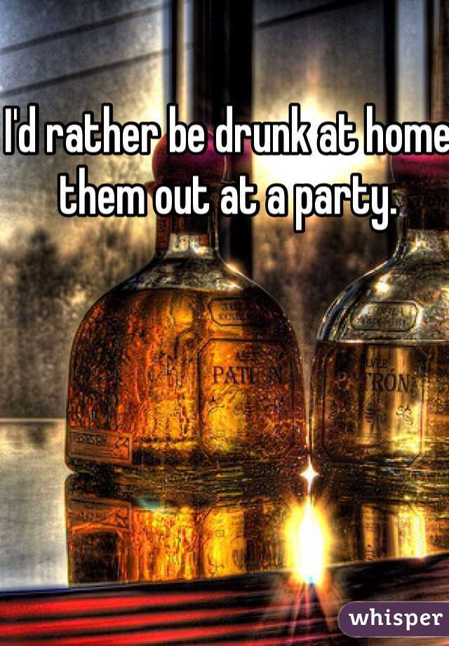 I'd rather be drunk at home them out at a party.