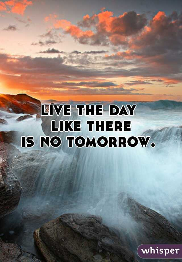 live the day  like there is no tomorrow.