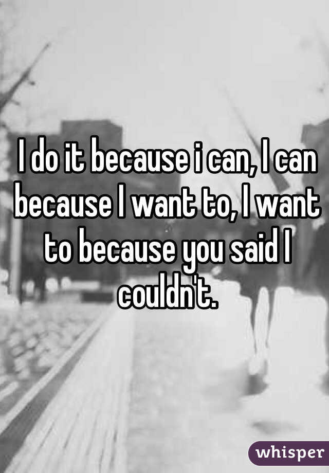 I do it because i can, I can because I want to, I want to because you said I couldn't.