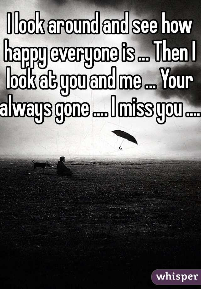 I look around and see how happy everyone is ... Then I look at you and me ... Your always gone .... I miss you ....