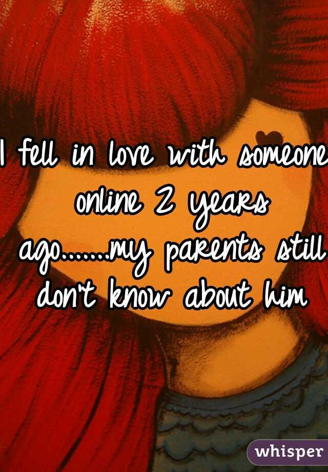 I fell in love with someone online 2 years ago.......my parents still don't know about him