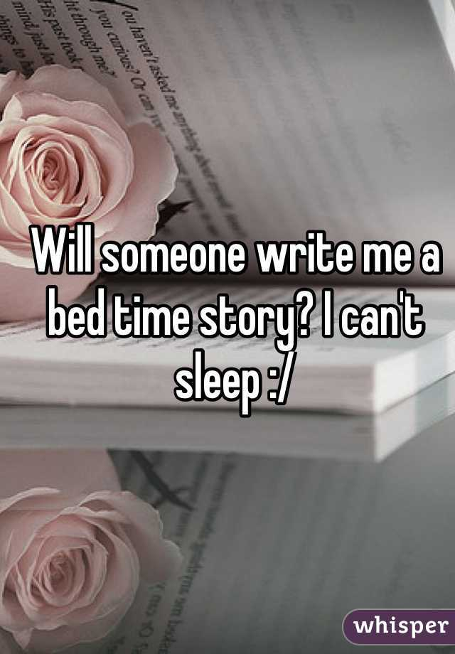 Will someone write me a bed time story? I can't sleep :/