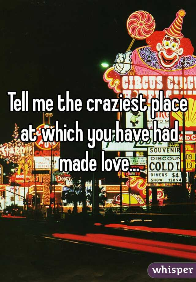 Tell me the craziest place at which you have had made love...