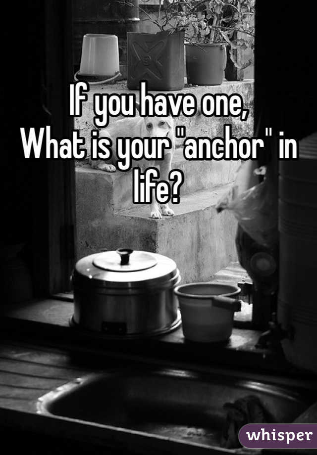 "If you have one, What is your ""anchor"" in life?"