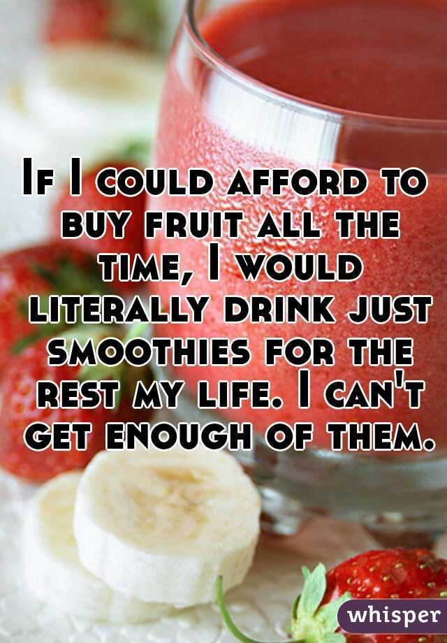 If I could afford to buy fruit all the time, I would literally drink just smoothies for the rest my life. I can't get enough of them.