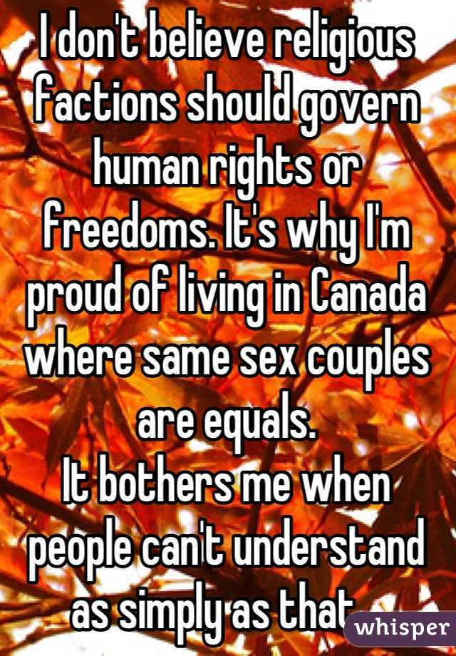 I don't believe religious factions should govern human rights or freedoms. It's why I'm proud of living in Canada where same sex couples are equals.  It bothers me when people can't understand as simply as that.