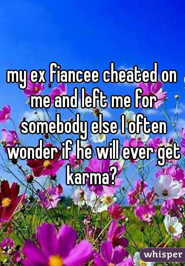 my ex fiancee cheated on me and left me for somebody else I often wonder if he will ever get karma?