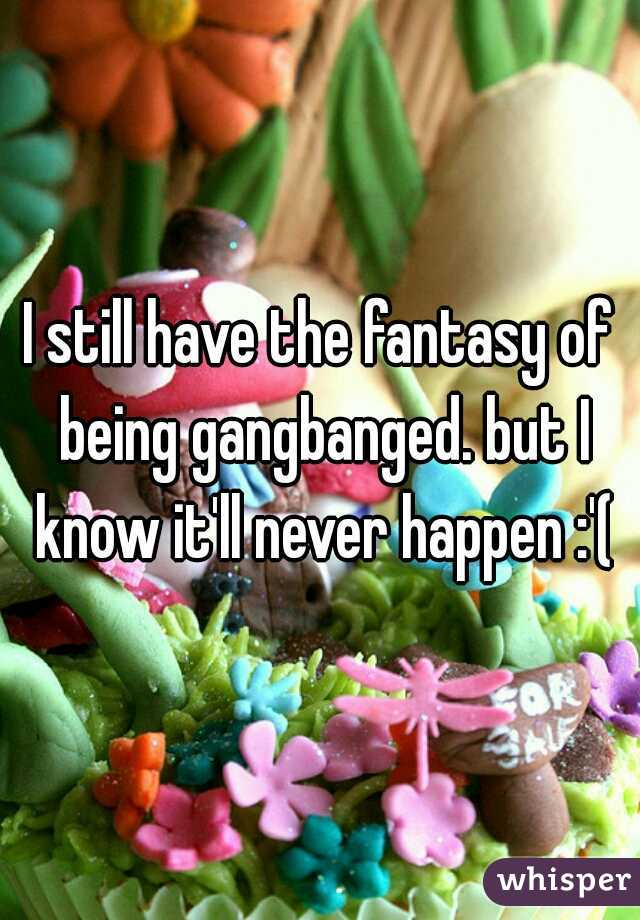 I still have the fantasy of being gangbanged. but I know it'll never happen :'(