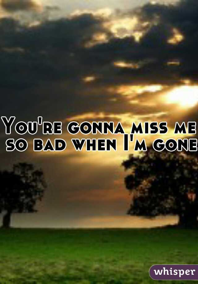You're gonna miss me so bad when I'm gone