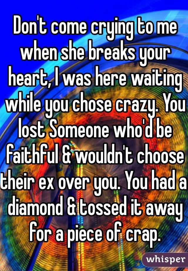 Don't come crying to me when she breaks your heart, I was here waiting while you chose crazy. You lost Someone who'd be faithful & wouldn't choose their ex over you. You had a diamond & tossed it away for a piece of crap.