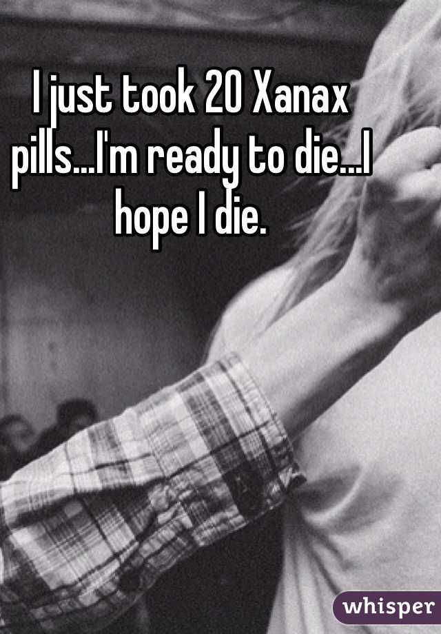I just took 20 Xanax pills...I'm ready to die...I hope I die.