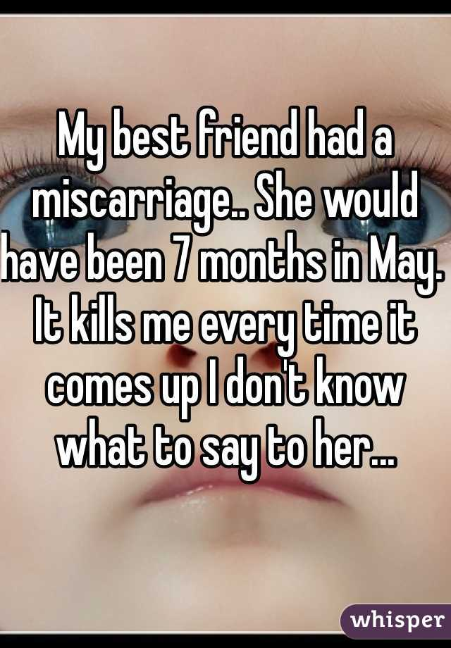 My best friend had a miscarriage.. She would have been 7 months in May. It kills me every time it comes up I don't know what to say to her...