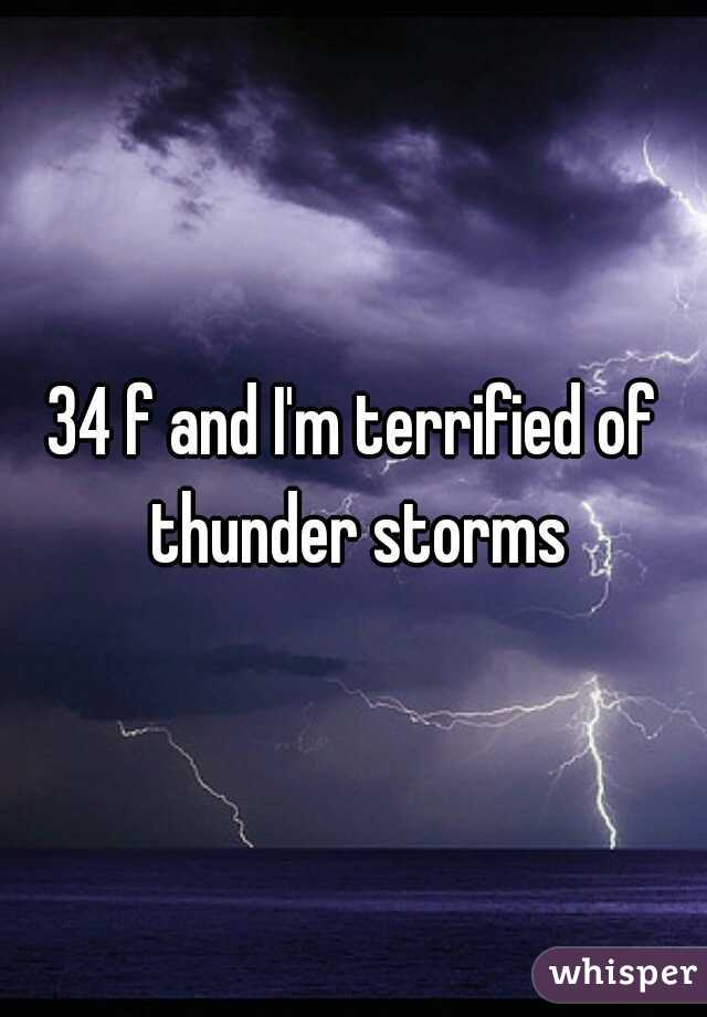 34 f and I'm terrified of thunder storms