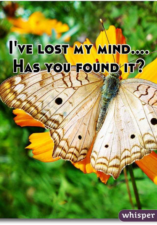 I've lost my mind.... Has you found it?