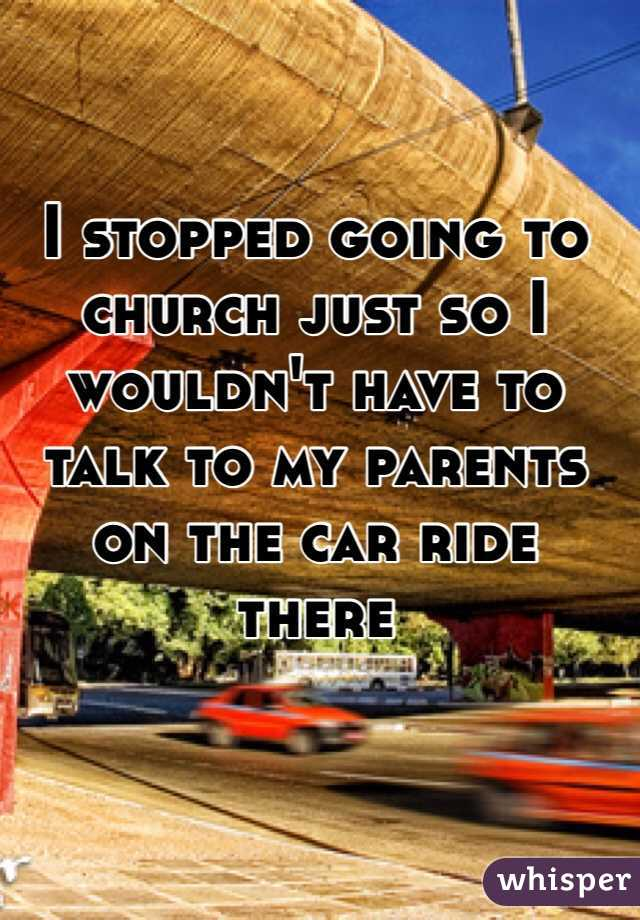 I stopped going to church just so I wouldn't have to talk to my parents on the car ride there