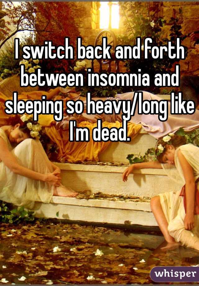I switch back and forth between insomnia and sleeping so heavy/long like I'm dead.
