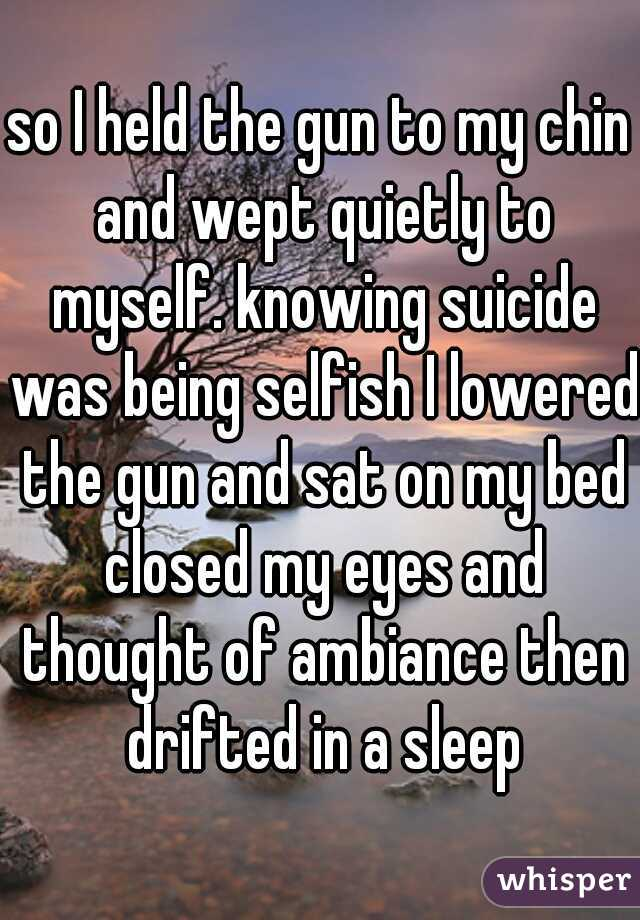 so I held the gun to my chin and wept quietly to myself. knowing suicide was being selfish I lowered the gun and sat on my bed closed my eyes and thought of ambiance then drifted in a sleep