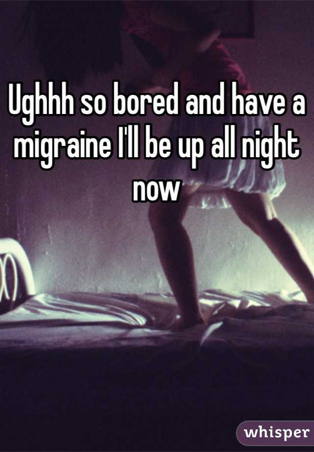 Ughhh so bored and have a migraine I'll be up all night now