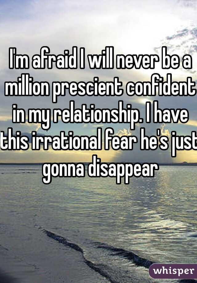 I'm afraid I will never be a million prescient confident in my relationship. I have this irrational fear he's just gonna disappear