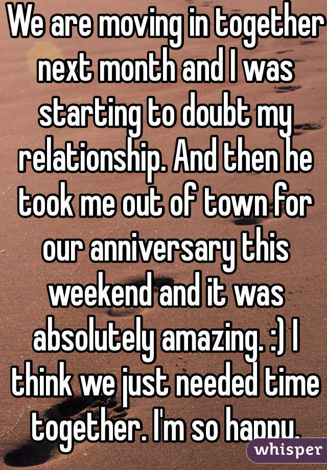 We are moving in together next month and I was starting to doubt my relationship. And then he took me out of town for our anniversary this weekend and it was absolutely amazing. :) I think we just needed time together. I'm so happy.