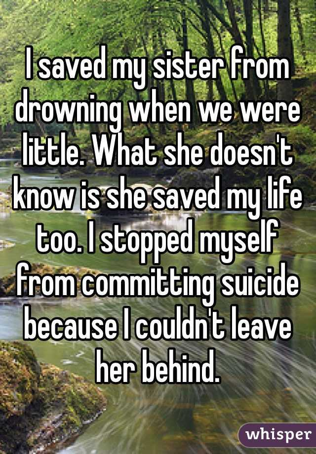 I saved my sister from drowning when we were little. What she doesn't know is she saved my life too. I stopped myself from committing suicide because I couldn't leave her behind.