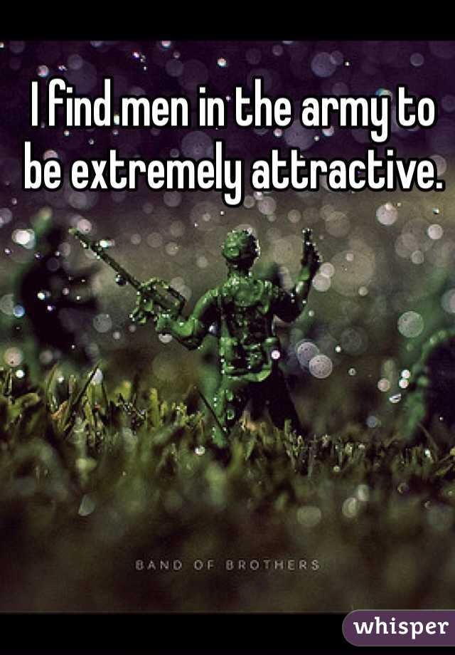 I find men in the army to be extremely attractive.